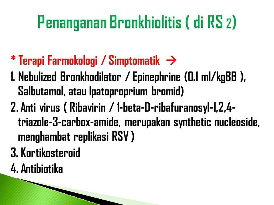 * Terapi Farmokologi / Simptomatik  1. Nebulized Bronkhodilator / Epinephrine (0.1 ml/kgBB ), Salbutamol, atau Ipatoproprium bromid) 2. Anti virus (