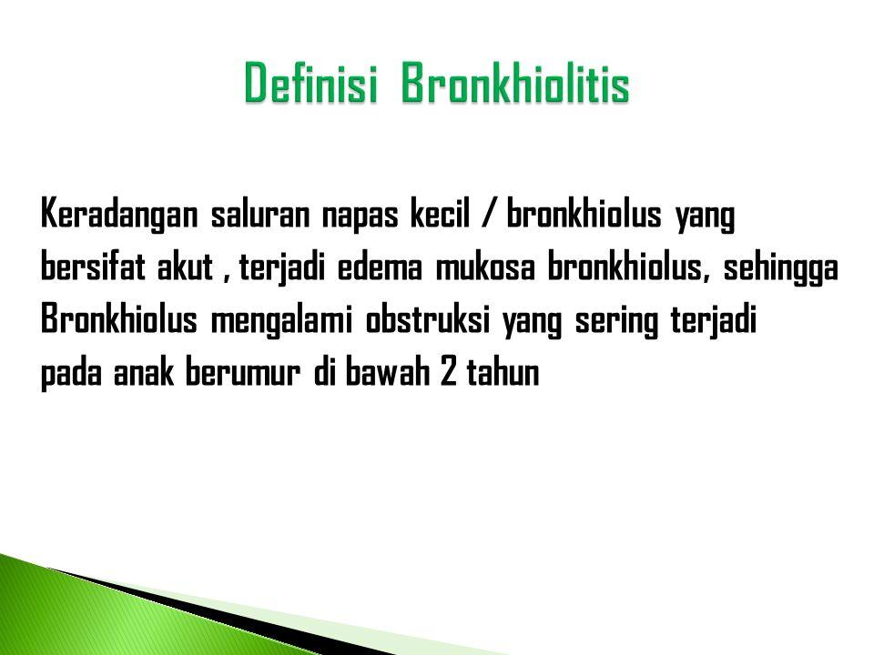 Keradangan saluran napas kecil / bronkhiolus yang bersifat akut, terjadi edema mukosa bronkhiolus, sehingga Bronkhiolus mengalami obstruksi yang serin