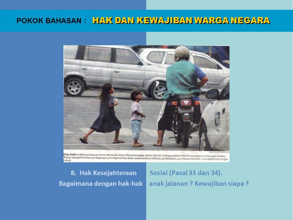 HAK DAN KEWAJIBAN WARGA NEGARA POKOK BAHASAN : 8. Hak Kesejahteraan Sosial (Pasal 33 dan 34). Bagaimana dengan hak-hak anak jalanan ? Kewajiban siapa