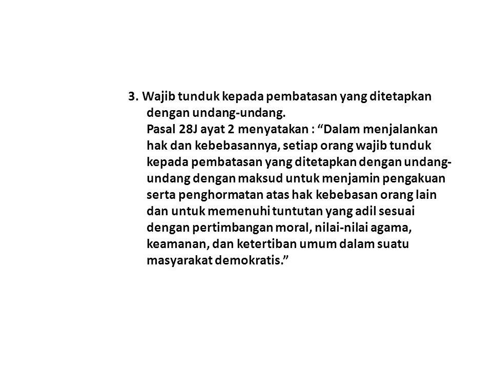 """3. Wajib tunduk kepada pembatasan yang ditetapkan dengan undang-undang. Pasal 28J ayat 2 menyatakan : """"Dalam menjalankan hak dan kebebasannya, setiap"""