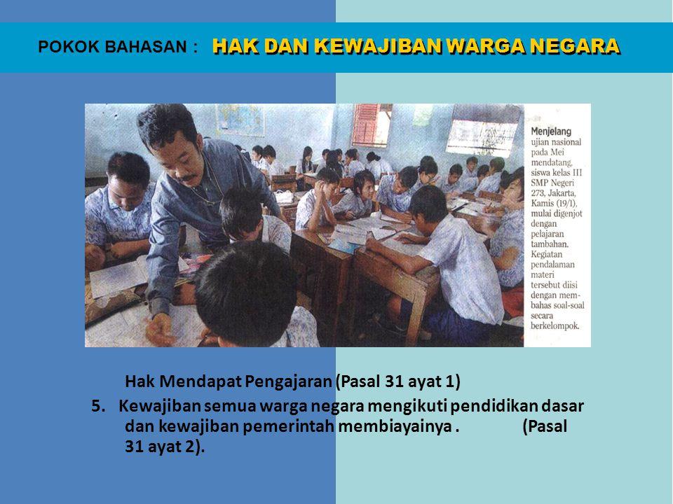 HAK DAN KEWAJIBAN WARGA NEGARA POKOK BAHASAN : Hak Mendapat Pengajaran (Pasal 31 ayat 1) 5. Kewajiban semua warga negara mengikuti pendidikan dasar da