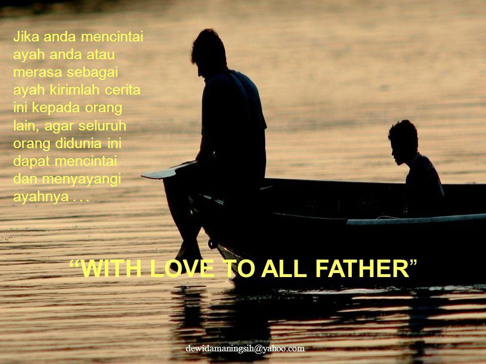 WITH LOVE TO ALL FATHER Jika anda mencintai ayah anda atau merasa sebagai ayah kirimlah cerita ini kepada orang lain, agar seluruh orang didunia ini dapat mencintai dan menyayangi ayahnya...