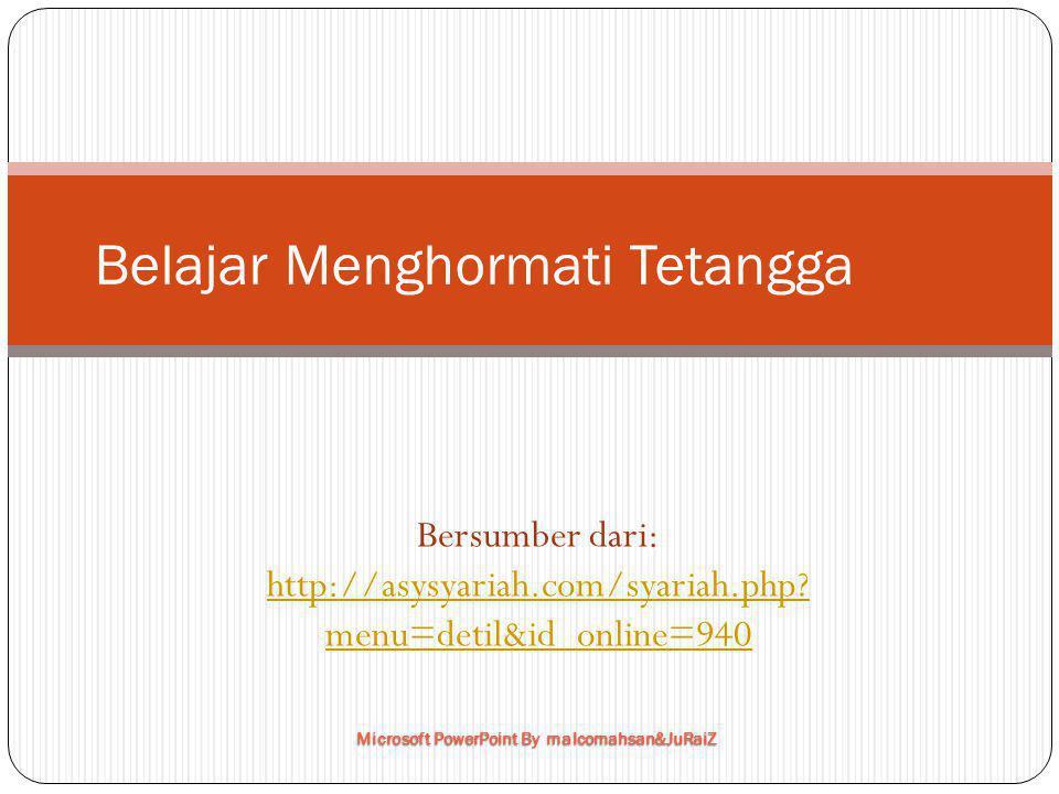Belajar Menghormati Tetangga Bersumber dari: http://asysyariah.com/syariah.php? menu=detil&id_online=940 Microsoft PowerPoint By malcomahsan&JuRaiZ