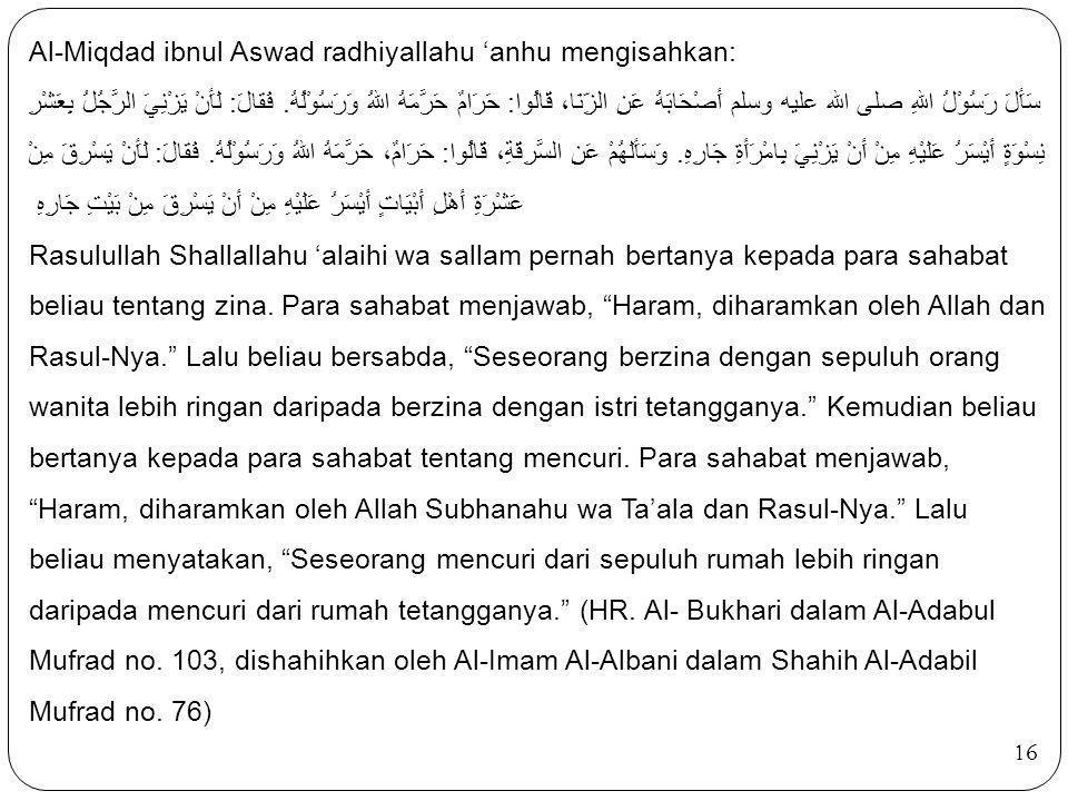 16 Al-Miqdad ibnul Aswad radhiyallahu 'anhu mengisahkan: سَأَلَ رَسُوْلُ اللهِ صلى الله عليه وسلم أَصْحَابَهُ عَنِ الزِّنَا، قَالُوا: حَرَامٌ حَرَّمَه