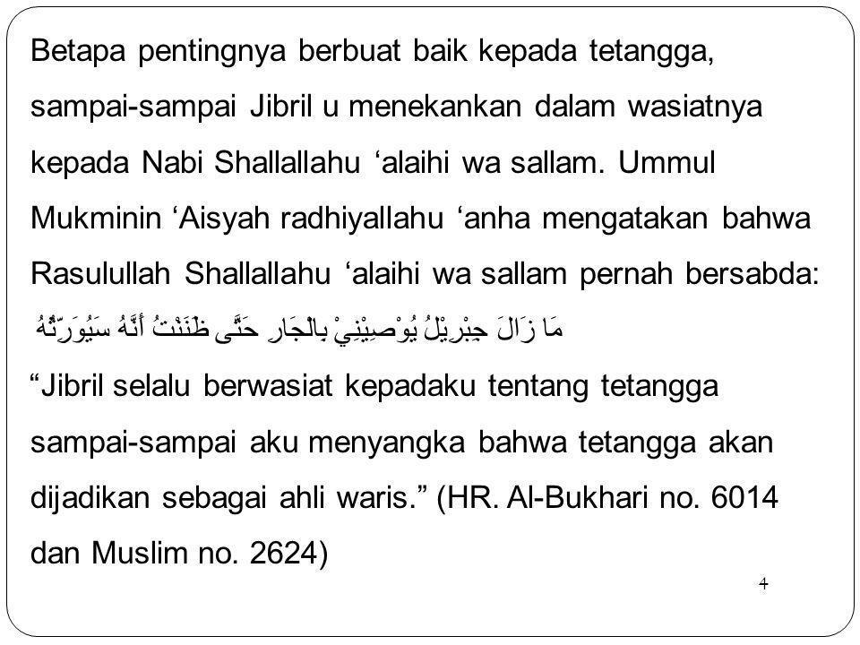 5 Bahkan beliau Shallallahu 'alaihi wa sallam mengancam keras orang yang mengganggu tetangganya dalam sabda beliau yang dinukilkan oleh Abu Hurairah radhiyallahu 'anhu: وَاللهِ لاَ يُؤْمِنُ، وَاللهِ لاَ يُؤْمِنُ، وَاللهِ لاَ يُؤْمِنُ.