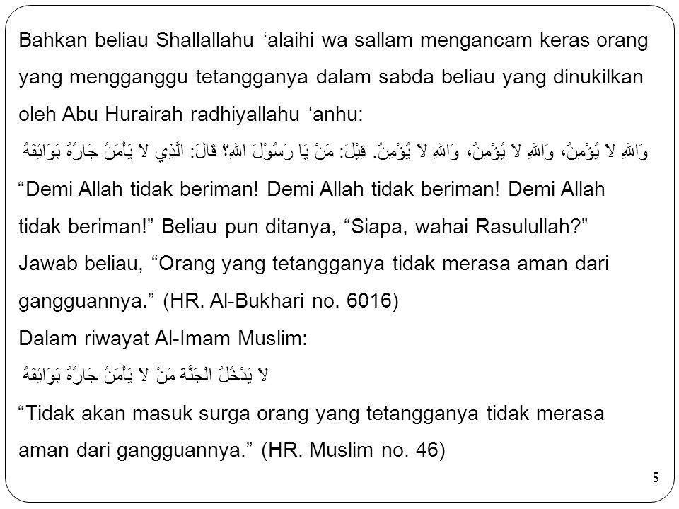 5 Bahkan beliau Shallallahu 'alaihi wa sallam mengancam keras orang yang mengganggu tetangganya dalam sabda beliau yang dinukilkan oleh Abu Hurairah r