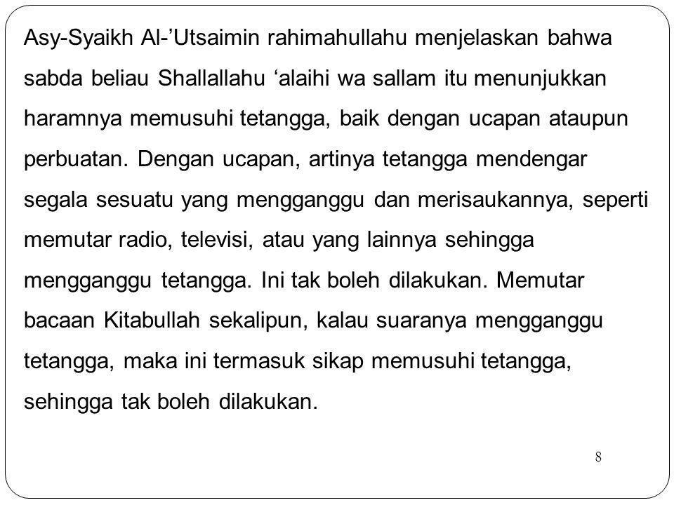 8 Asy-Syaikh Al-'Utsaimin rahimahullahu menjelaskan bahwa sabda beliau Shallallahu 'alaihi wa sallam itu menunjukkan haramnya memusuhi tetangga, baik dengan ucapan ataupun perbuatan.