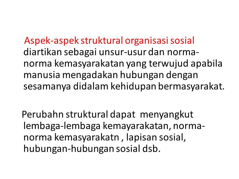 Aspek-aspek struktural organisasi sosial diartikan sebagai unsur-usur dan norma- norma kemasyarakatan yang terwujud apabila manusia mengadakan hubunga