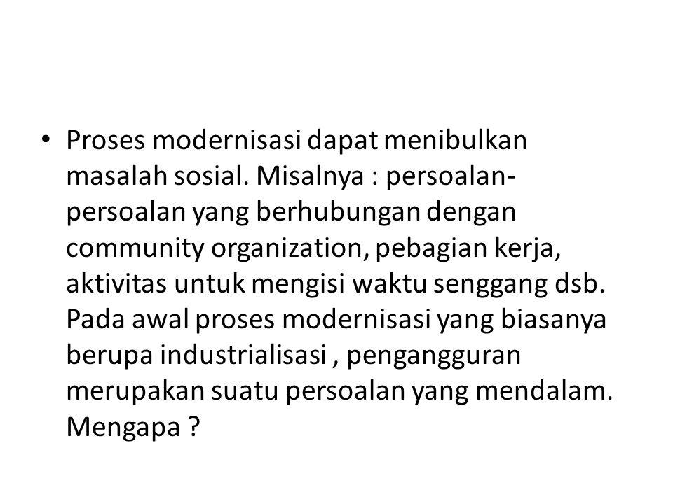 • Proses modernisasi dapat menibulkan masalah sosial. Misalnya : persoalan- persoalan yang berhubungan dengan community organization, pebagian kerja,