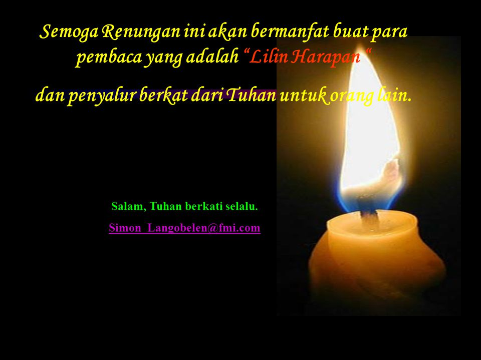 Semoga Renungan ini akan bermanfat buat para pembaca yang adalah Lilin Harapan dan penyalur berkat dari Tuhan untuk orang lain.