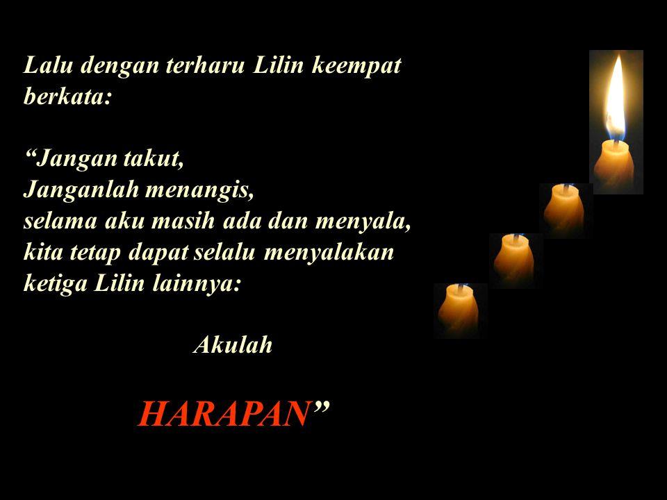Lalu dengan terharu Lilin keempat berkata: Jangan takut, Janganlah menangis, selama aku masih ada dan menyala, kita tetap dapat selalu menyalakan ketiga Lilin lainnya: Akulah HARAPAN