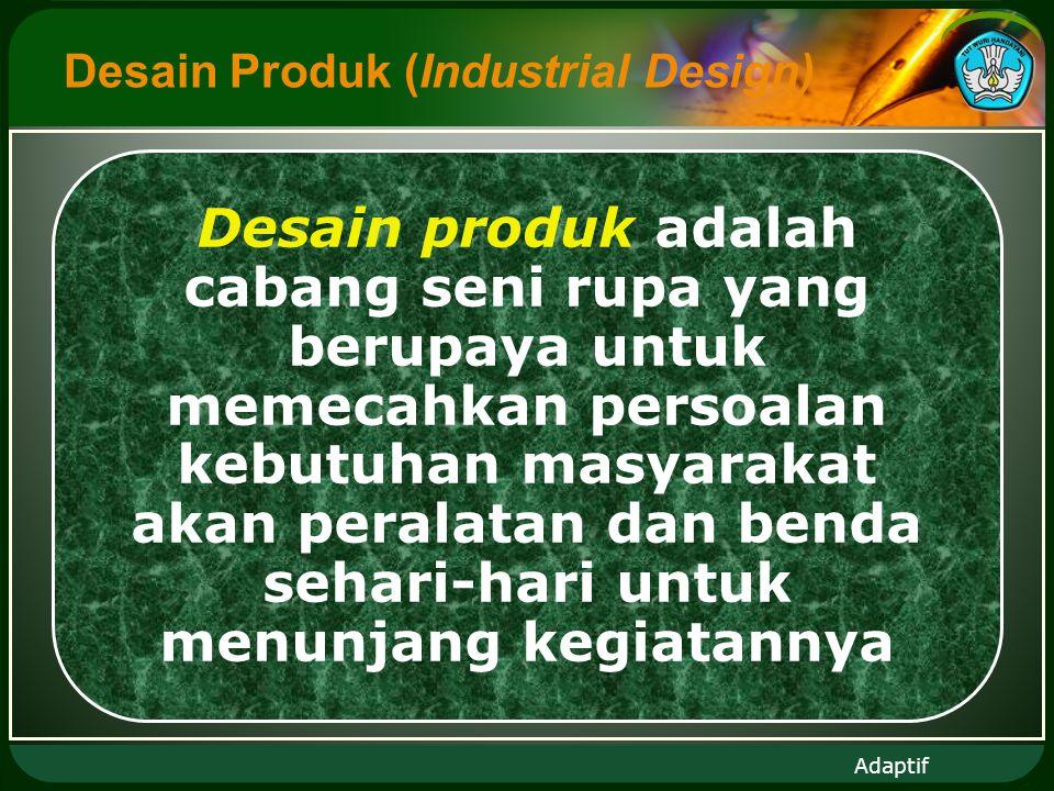 Adaptif Desain Produk (Industrial Design) Desain produk adalah cabang seni rupa yang berupaya untuk memecahkan persoalan kebutuhan masyarakat akan peralatan dan benda sehari-hari untuk menunjang kegiatannya