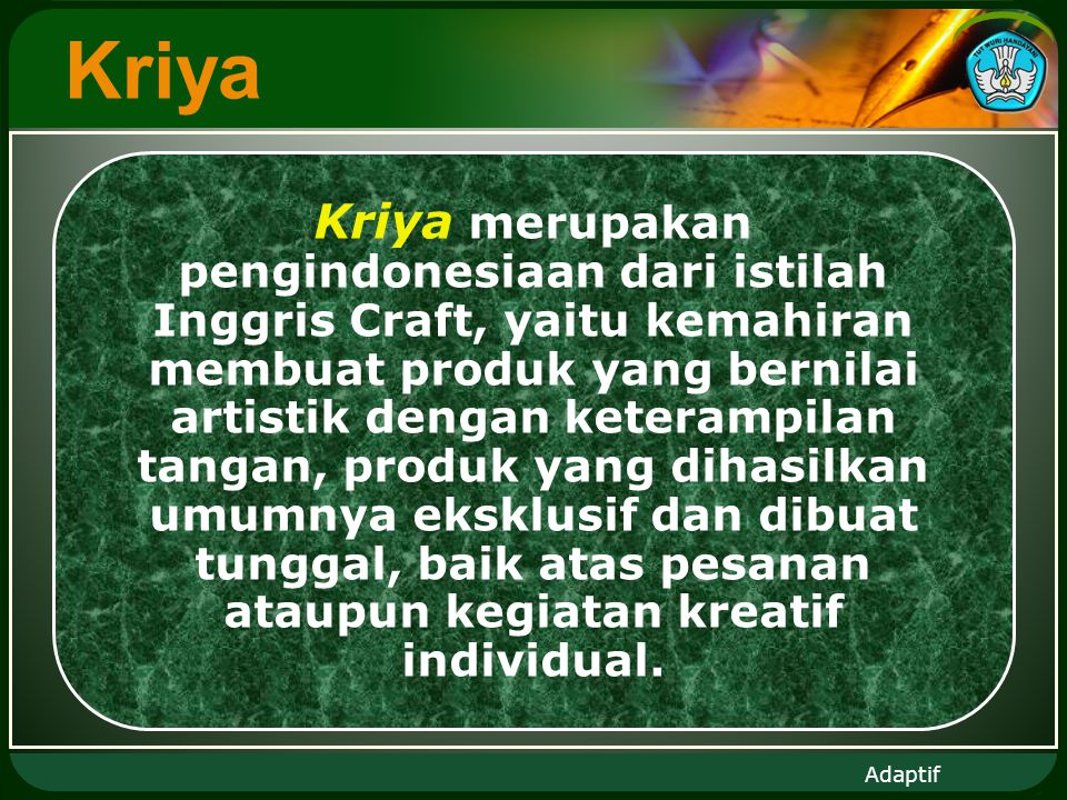 Adaptif Kriya Kriya merupakan pengindonesiaan dari istilah Inggris Craft, yaitu kemahiran membuat produk yang bernilai artistik dengan keterampilan tangan, produk yang dihasilkan umumnya eksklusif dan dibuat tunggal, baik atas pesanan ataupun kegiatan kreatif individual.