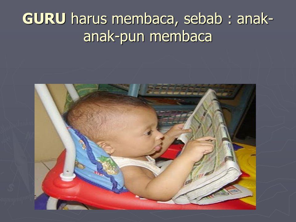 GURU harus membaca, sebab : anak- anak-pun membaca