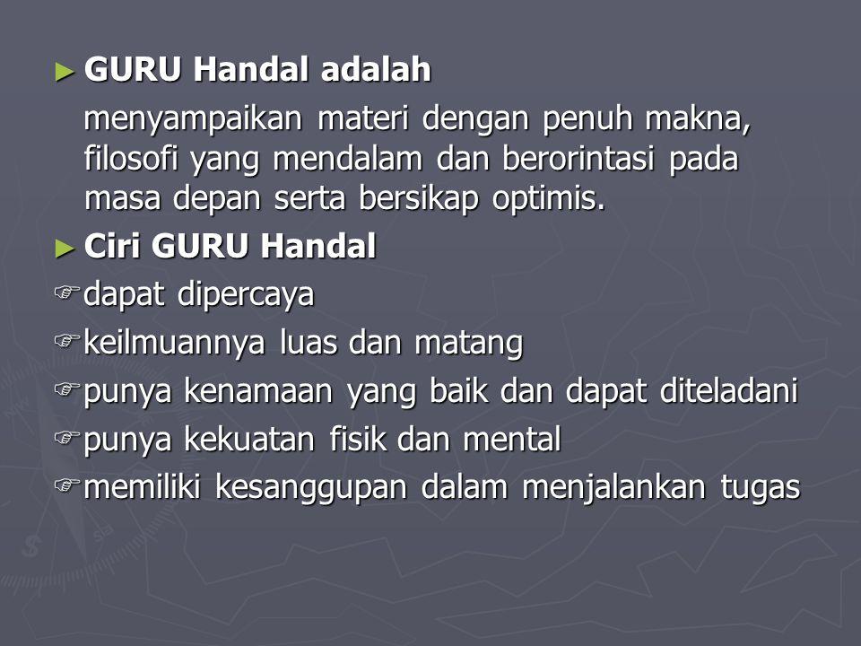 ► GURU Handal adalah menyampaikan materi dengan penuh makna, filosofi yang mendalam dan berorintasi pada masa depan serta bersikap optimis. menyampaik