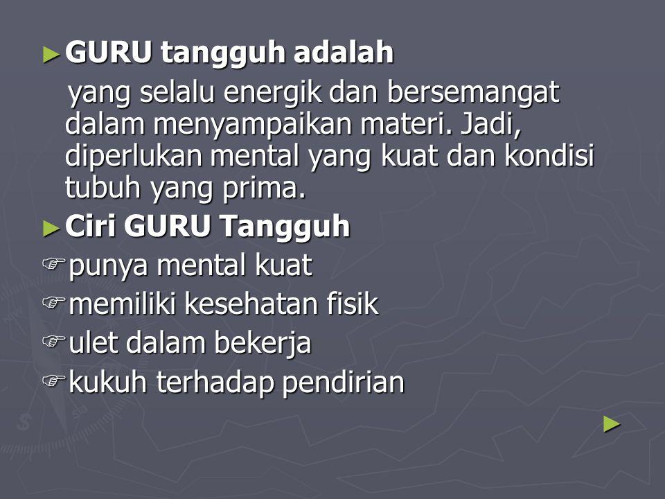 ► GURU tangguh adalah yang selalu energik dan bersemangat dalam menyampaikan materi. Jadi, diperlukan mental yang kuat dan kondisi tubuh yang prima. y