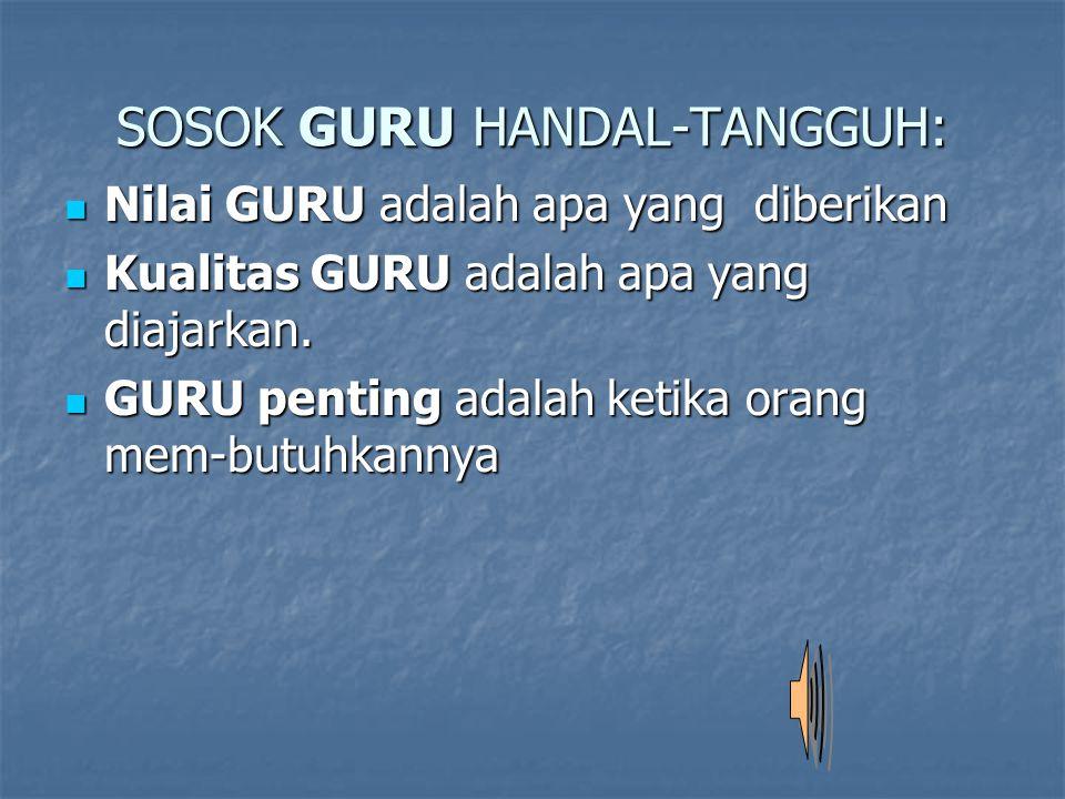 SOSOK GURU HANDAL-TANGGUH:  Nilai GURU adalah apa yang diberikan  Kualitas GURU adalah apa yang diajarkan.  GURU penting adalah ketika orang mem-bu