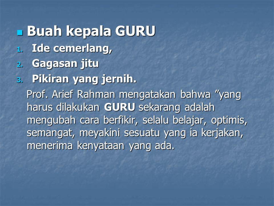 """ Buah kepala GURU 1. Ide cemerlang, 2. Gagasan jitu 3. Pikiran yang jernih. Prof. Arief Rahman mengatakan bahwa """"yang harus dilakukan GURU sekarang a"""