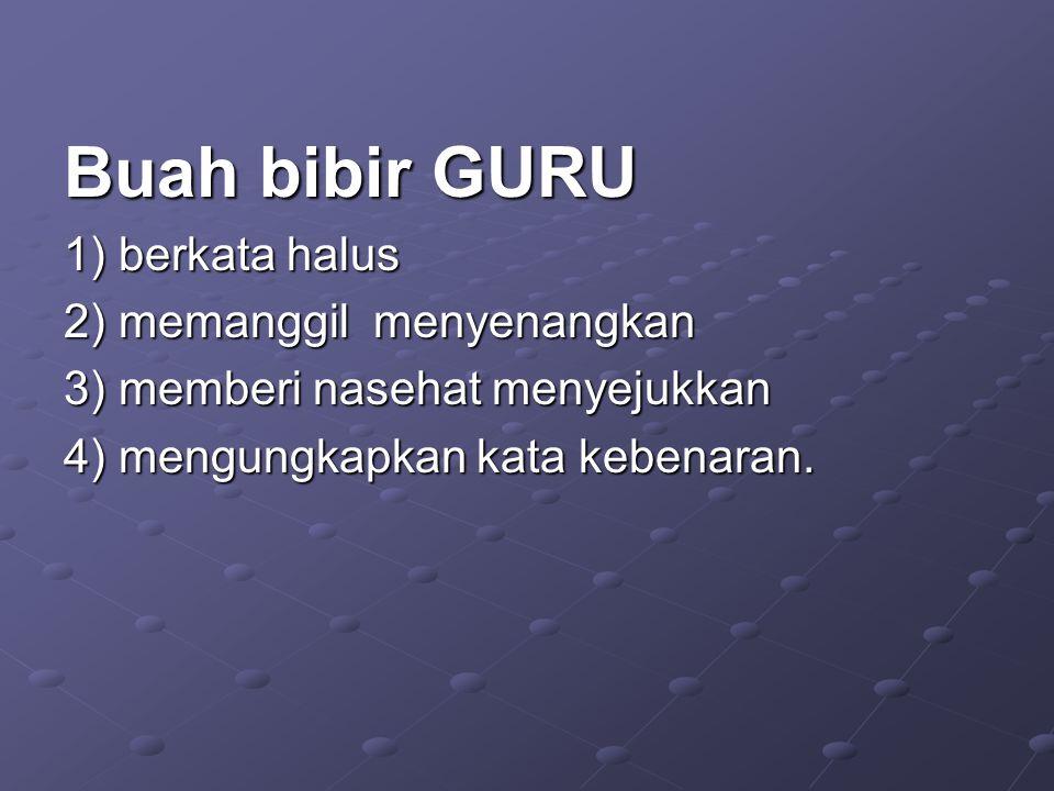 Buah bibir GURU 1) berkata halus 2) memanggil menyenangkan 3) memberi nasehat menyejukkan 4) mengungkapkan kata kebenaran.