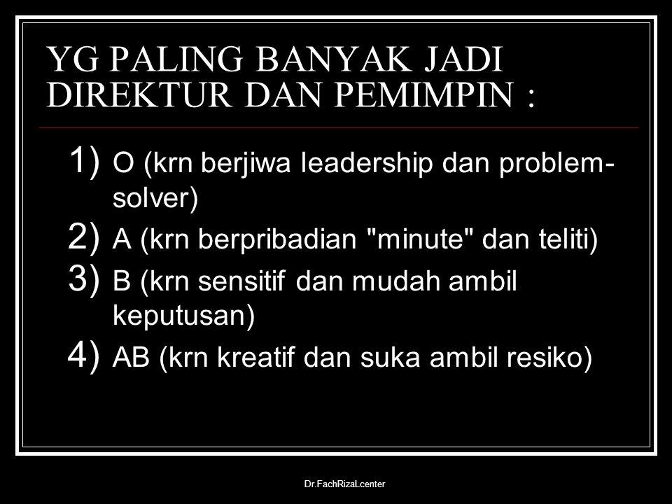 Dr.FachRizaLcenter YG PALING BANYAK JADI DIREKTUR DAN PEMIMPIN : 1) O (krn berjiwa leadership dan problem- solver) 2) A (krn berpribadian