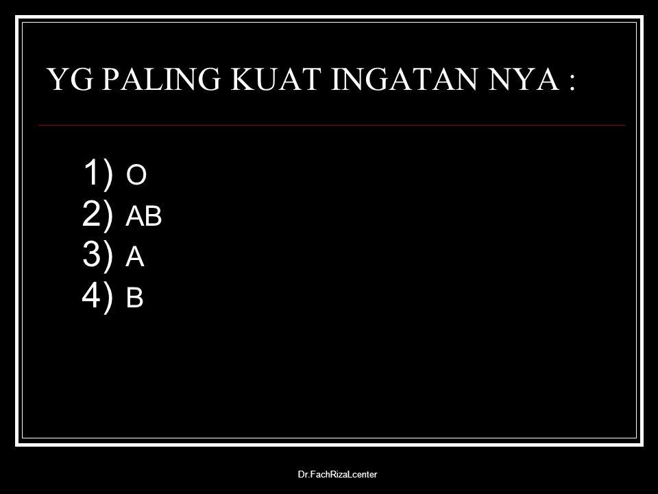 Dr.FachRizaLcenter YG PALING KUAT INGATAN NYA : 1) O 2) AB 3) A 4) B
