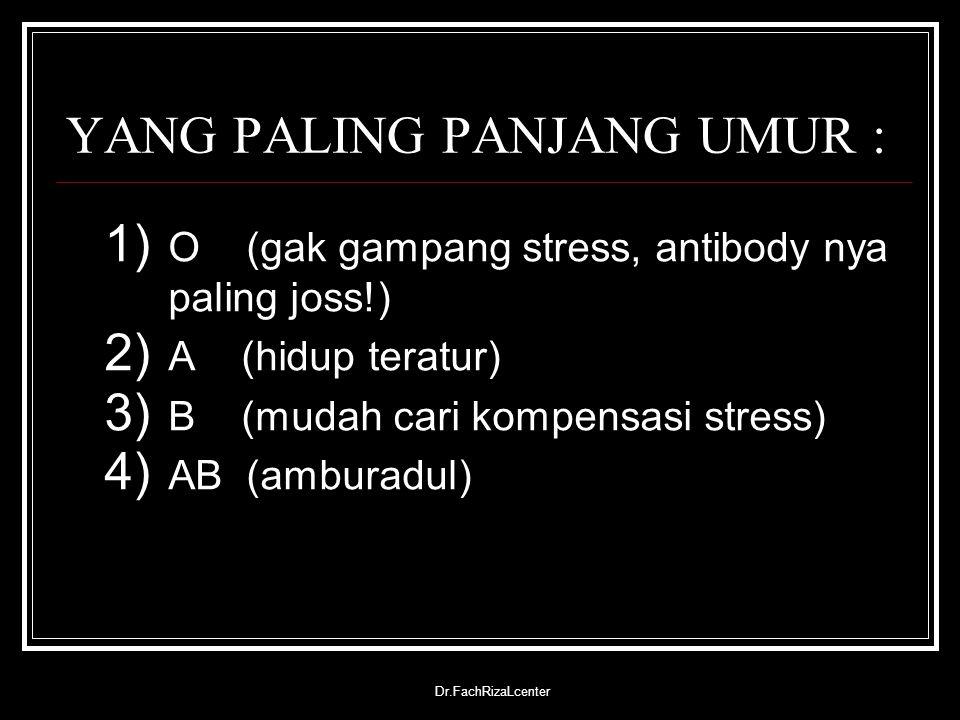 Dr.FachRizaLcenter YANG PALING PANJANG UMUR : 1) O (gak gampang stress, antibody nya paling joss!) 2) A (hidup teratur) 3) B (mudah cari kompensasi st
