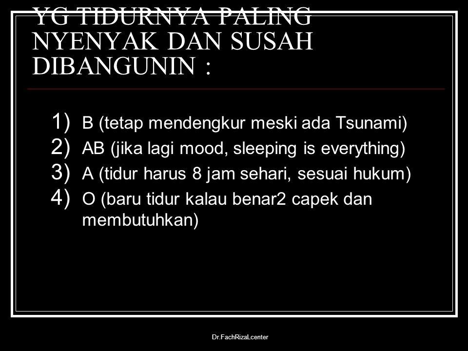 Dr.FachRizaLcenter YG TIDURNYA PALING NYENYAK DAN SUSAH DIBANGUNIN : 1) B (tetap mendengkur meski ada Tsunami) 2) AB (jika lagi mood, sleeping is ever