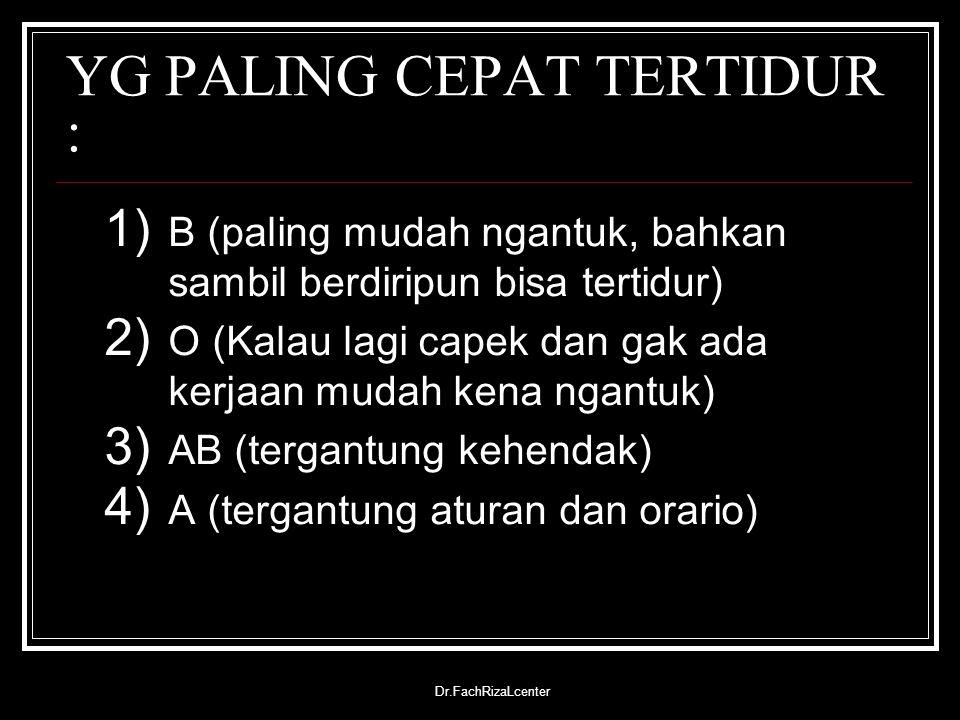 Dr.FachRizaLcenter YG PALING CEPAT TERTIDUR : 1) B (paling mudah ngantuk, bahkan sambil berdiripun bisa tertidur) 2) O (Kalau lagi capek dan gak ada k