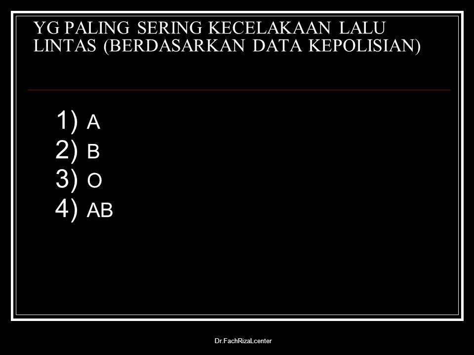 Dr.FachRizaLcenter YG PALING SERING KECELAKAAN LALU LINTAS (BERDASARKAN DATA KEPOLISIAN) 1) A 2) B 3) O 4) AB