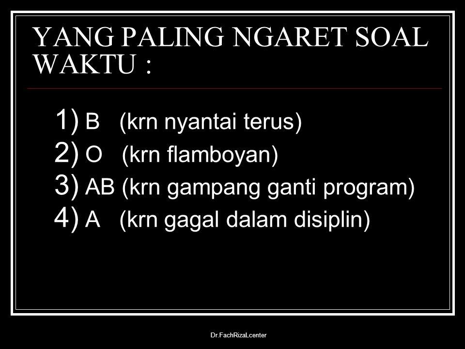 Dr.FachRizaLcenter YANG PALING NGARET SOAL WAKTU : 1) B (krn nyantai terus) 2) O (krn flamboyan) 3) AB (krn gampang ganti program) 4) A (krn gagal dal