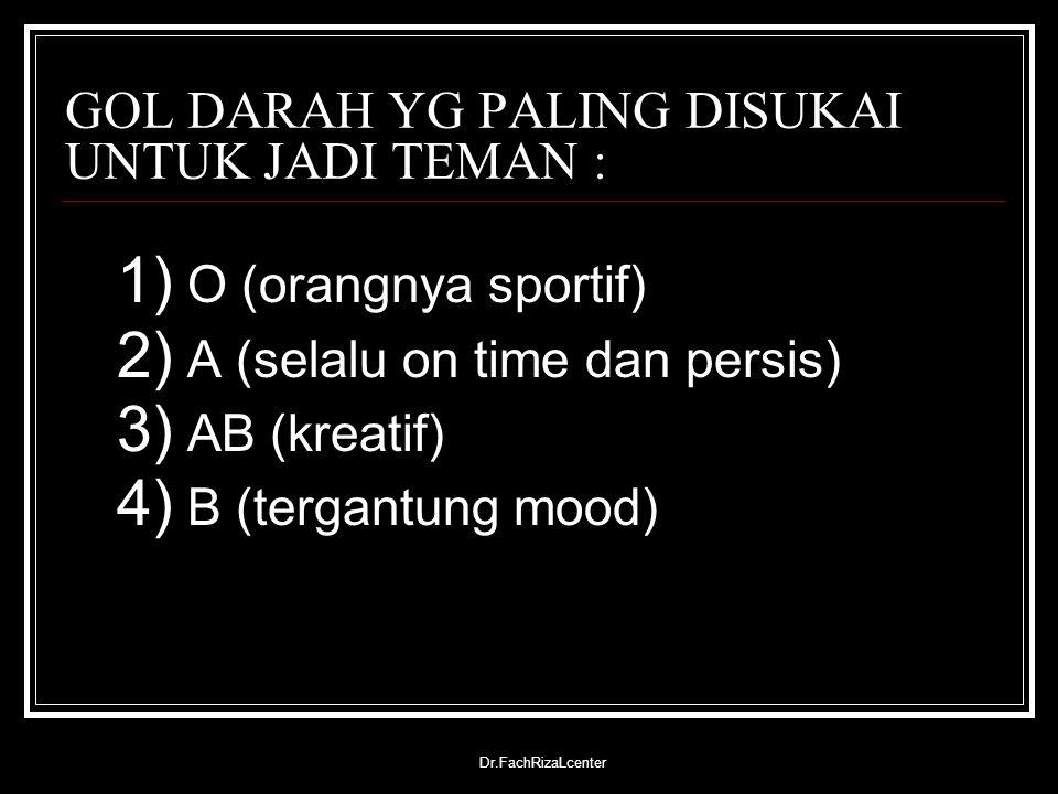 Dr.FachRizaLcenter GOL DARAH YG PALING DISUKAI UNTUK JADI TEMAN : 1) O (orangnya sportif) 2) A (selalu on time dan persis) 3) AB (kreatif) 4) B (terga