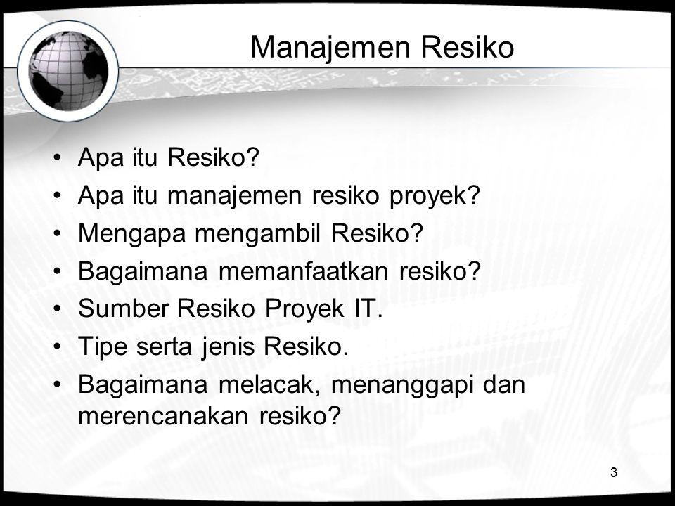 3 Manajemen Resiko •Apa itu Resiko? •Apa itu manajemen resiko proyek? •Mengapa mengambil Resiko? •Bagaimana memanfaatkan resiko? •Sumber Resiko Proyek