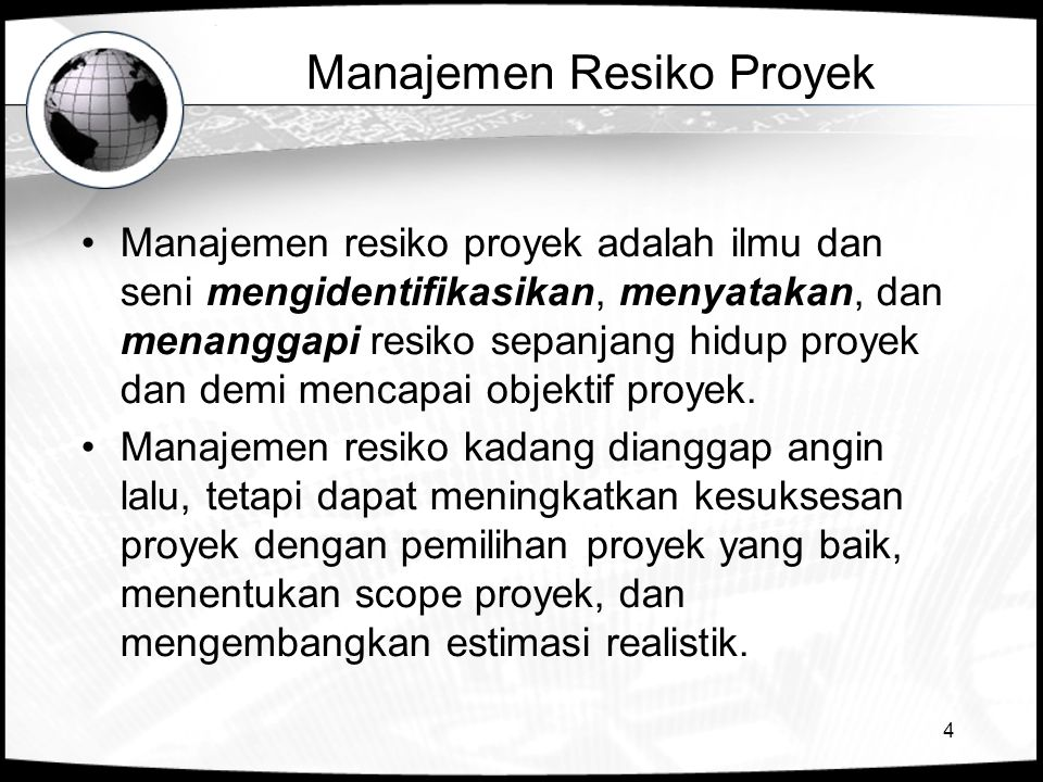4 Manajemen Resiko Proyek •Manajemen resiko proyek adalah ilmu dan seni mengidentifikasikan, menyatakan, dan menanggapi resiko sepanjang hidup proyek