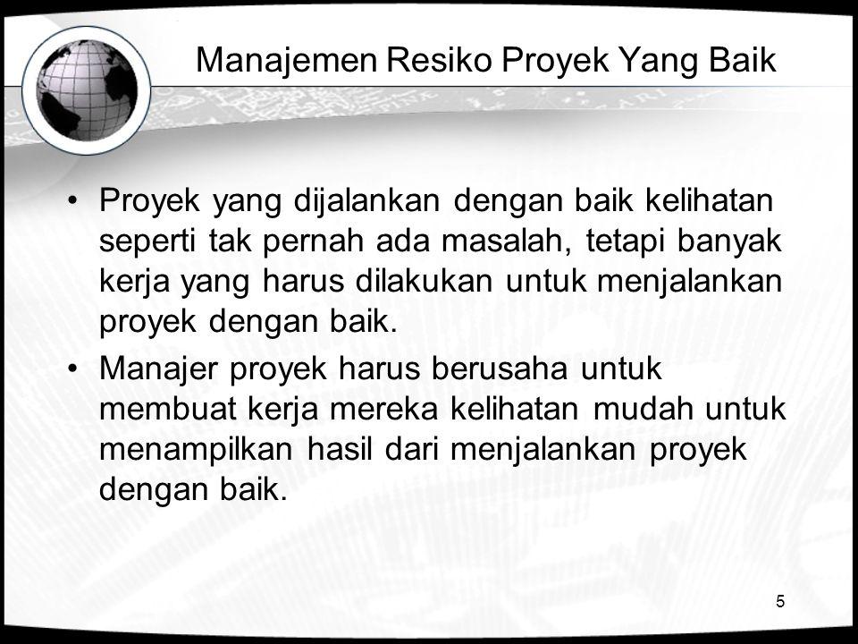 5 Manajemen Resiko Proyek Yang Baik •Proyek yang dijalankan dengan baik kelihatan seperti tak pernah ada masalah, tetapi banyak kerja yang harus dilak