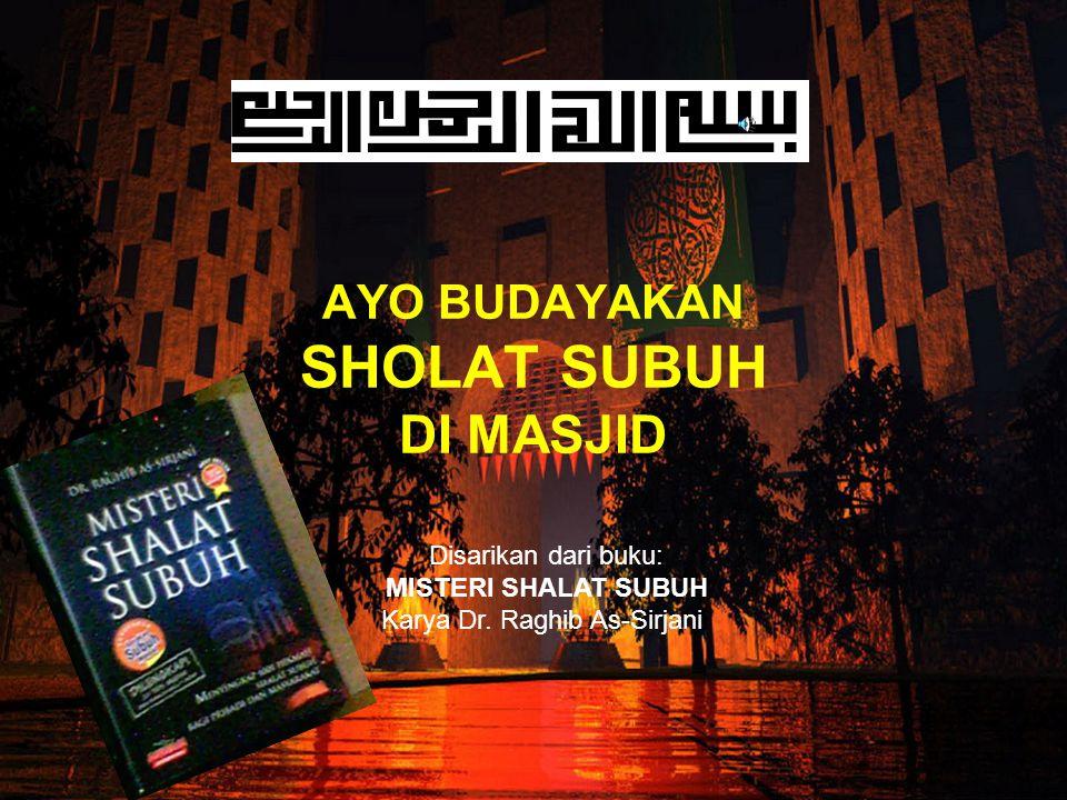 AYO BUDAYAKAN SHOLAT SUBUH DI MASJID Disarikan dari buku: MISTERI SHALAT SUBUH Karya Dr.