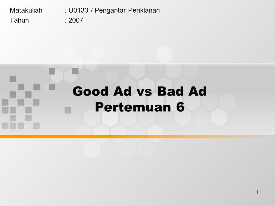 1 Good Ad vs Bad Ad Pertemuan 6 Matakuliah: U0133 / Pengantar Periklanan Tahun: 2007