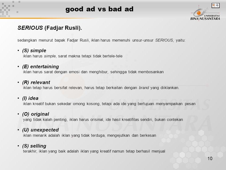 10 good ad vs bad ad sedangkan menurut bapak Fadjar Rusli, iklan harus memenuhi unsur-unsur SERIOUS, yaitu: • (S) simple iklan harus simple, sarat mak
