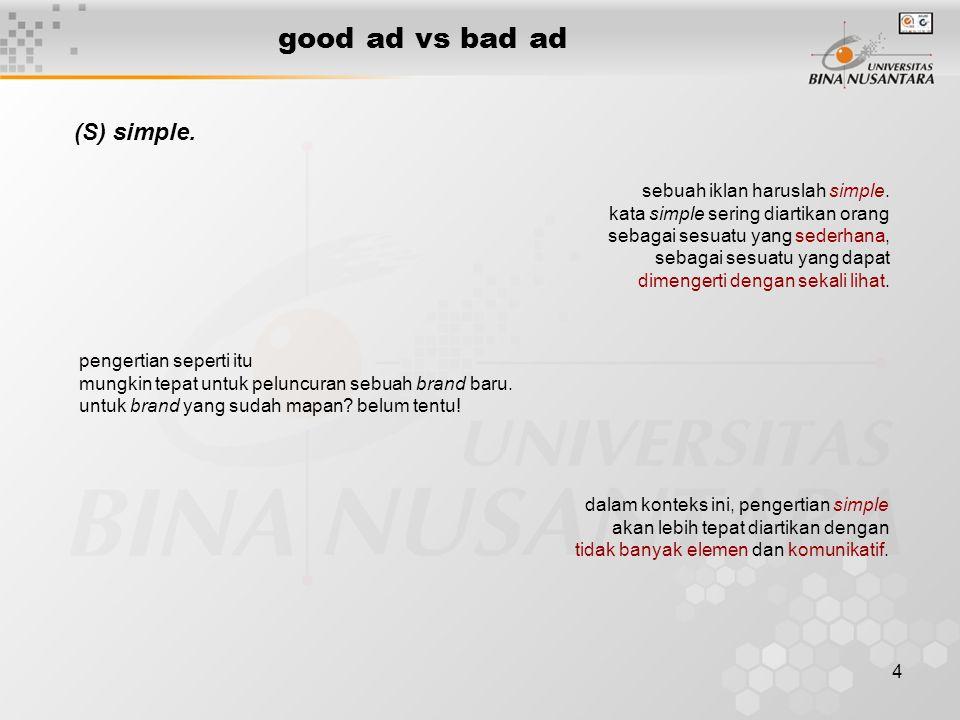 4 good ad vs bad ad (S) simple. sebuah iklan haruslah simple. kata simple sering diartikan orang sebagai sesuatu yang sederhana, sebagai sesuatu yang