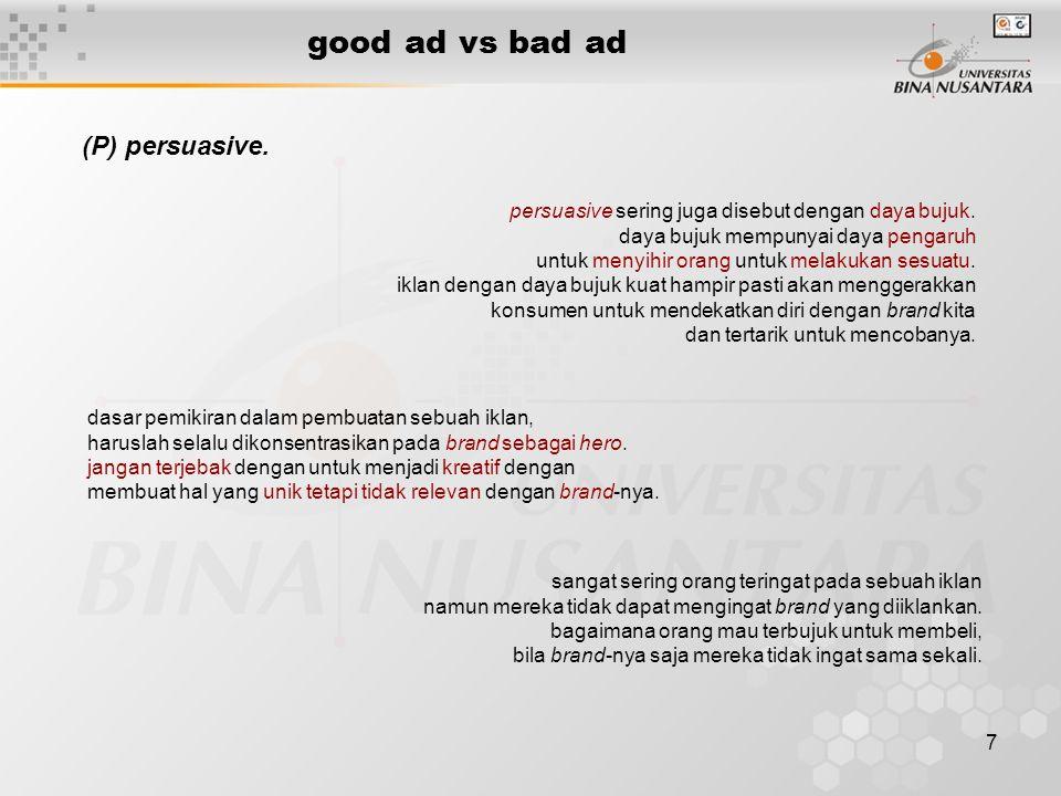7 good ad vs bad ad (P) persuasive. persuasive sering juga disebut dengan daya bujuk. daya bujuk mempunyai daya pengaruh untuk menyihir orang untuk me
