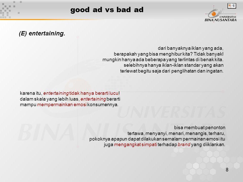 8 good ad vs bad ad (E) entertaining. dari banyaknya iklan yang ada, berapakah yang bisa menghibur kita? Tidak banyak! mungkin hanya ada beberapa yang