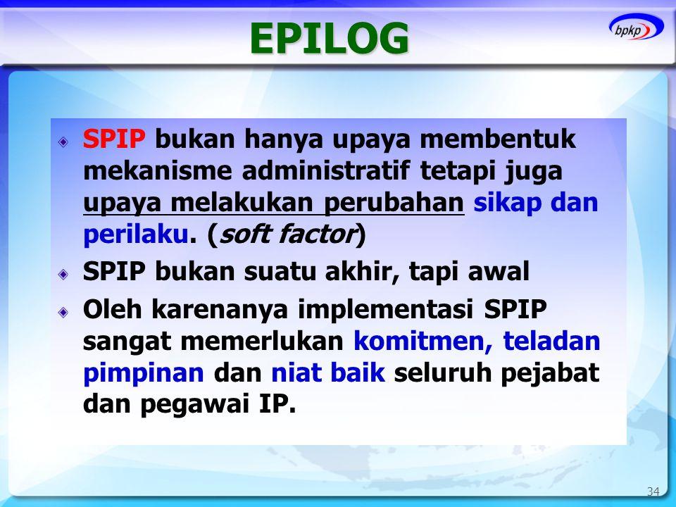 34 EPILOG SPIP bukan hanya upaya membentuk mekanisme administratif tetapi juga upaya melakukan perubahan sikap dan perilaku. (soft factor) SPIP bukan