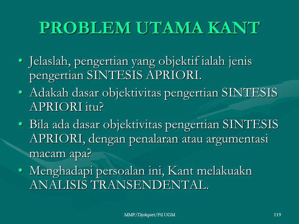 PROBLEM UTAMA KANT •Jelaslah, pengertian yang objektif ialah jenis pengertian SINTESIS APRIORI. •Adakah dasar objektivitas pengertian SINTESIS APRIORI