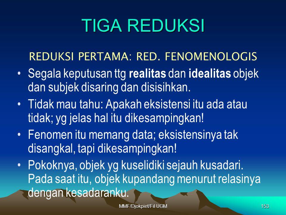 TIGA REDUKSI REDUKSI PERTAMA: RED. FENOMENOLOGIS •Segala keputusan ttg realitas dan idealitas objek dan subjek disaring dan disisihkan. •Tidak mau tah