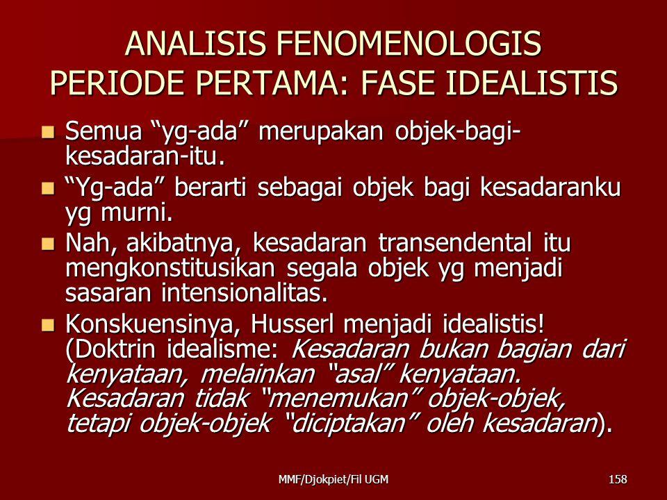"ANALISIS FENOMENOLOGIS PERIODE PERTAMA: FASE IDEALISTIS  Semua ""yg-ada"" merupakan objek-bagi- kesadaran-itu.  ""Yg-ada"" berarti sebagai objek bagi ke"