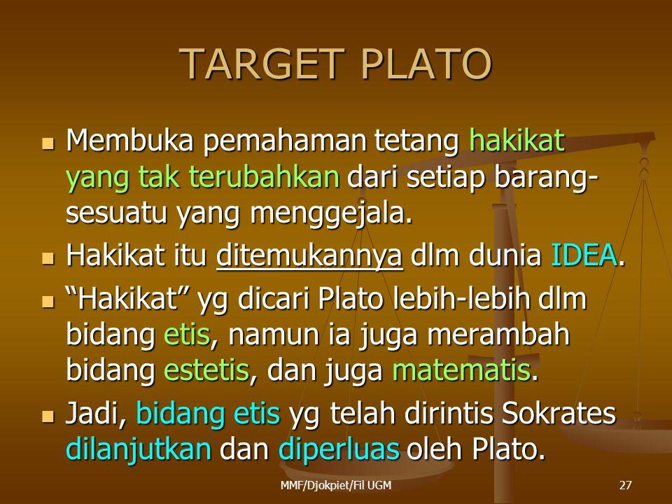 TARGET PLATO  Membuka pemahaman tetang hakikat yang tak terubahkan dari setiap barang- sesuatu yang menggejala.  Hakikat itu ditemukannya dlm dunia