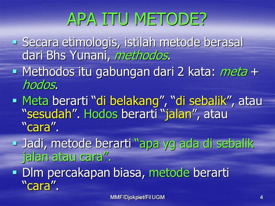 APA ITU METODE?  Secara etimologis, istilah metode berasal dari Bhs Yunani, methodos.  Methodos itu gabungan dari 2 kata: meta + hodos.  Meta berar