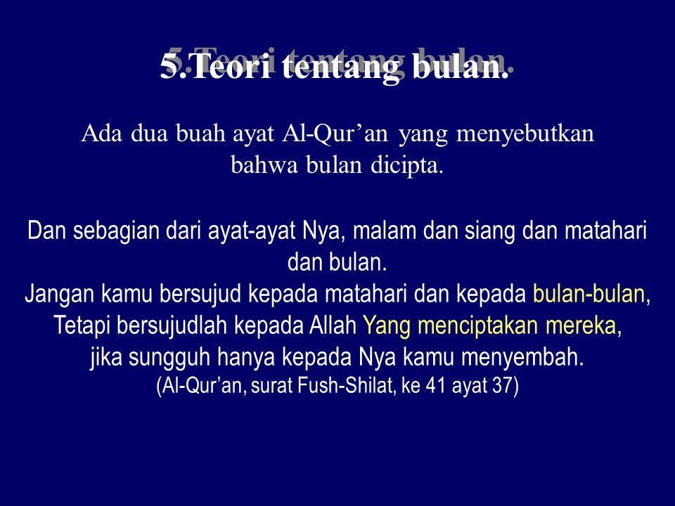 5.Teori tentang bulan. Ada dua buah ayat Al-Qur'an yang menyebutkan bahwa bulan dicipta. Dan sebagian dari ayat-ayat Nya, malam dan siang dan matahari