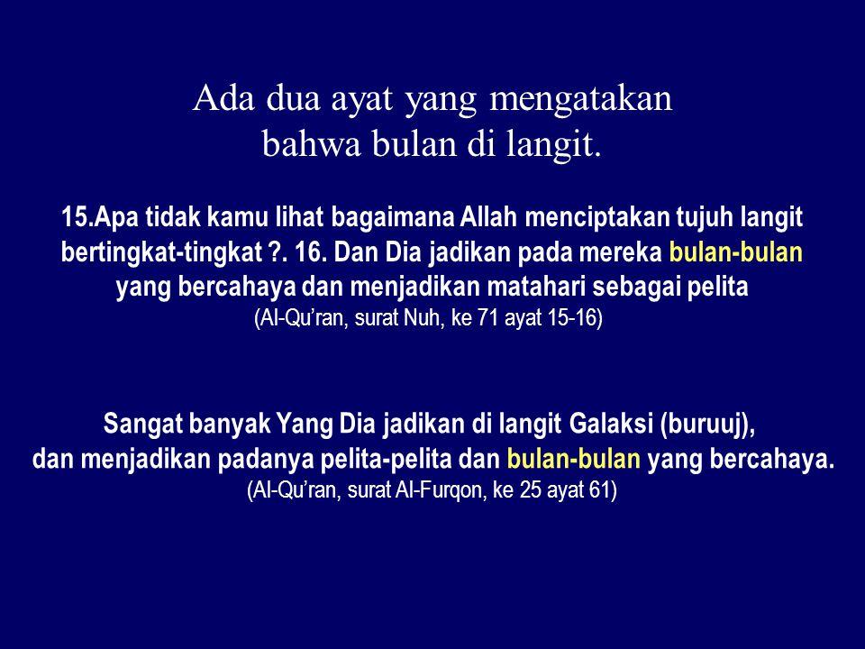 Ada dua ayat yang mengatakan bahwa bulan di langit. 15.Apa tidak kamu lihat bagaimana Allah menciptakan tujuh langit bertingkat-tingkat ?. 16. Dan Dia