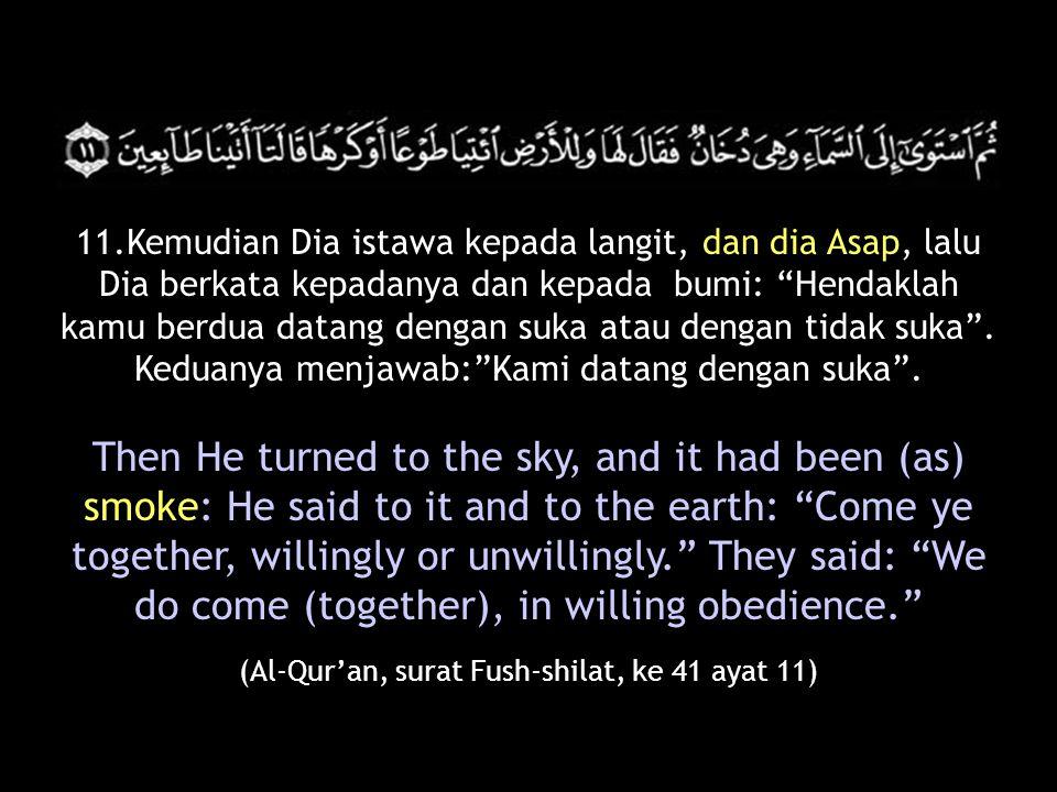 """(Al-Qur'an, surat Fush-shilat, ke 41 ayat 11) 11.Kemudian Dia istawa kepada langit, dan dia Asap, lalu Dia berkata kepadanya dan kepada bumi: """"Hendakl"""