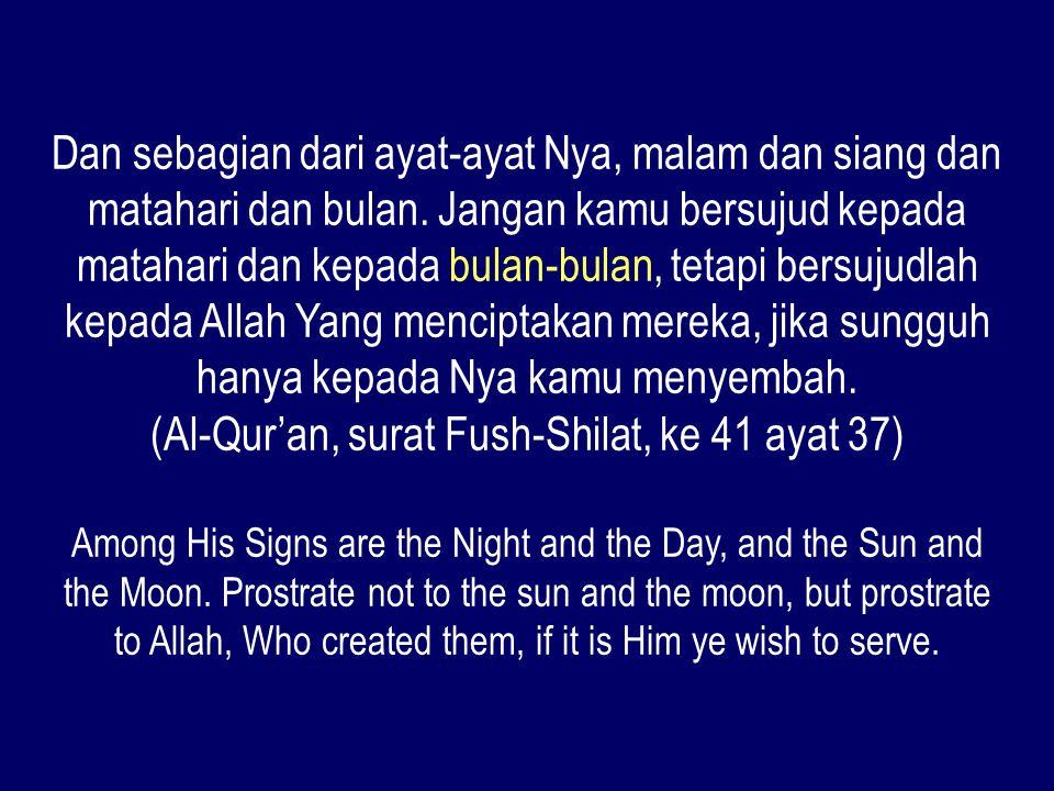 Dan sebagian dari ayat-ayat Nya, malam dan siang dan matahari dan bulan. Jangan kamu bersujud kepada matahari dan kepada bulan-bulan, tetapi bersujudl